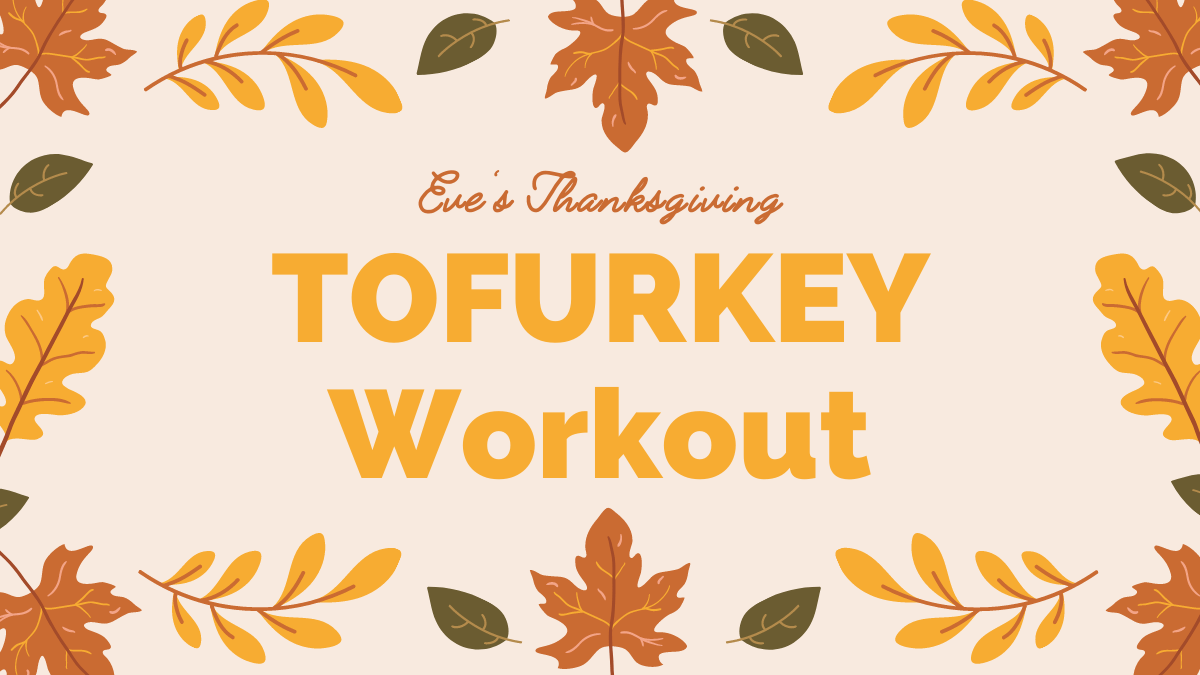 """Text says """"Eve's Thanksgiving TOFURKEY Workout"""" surrounded by graphics of fall leaves"""